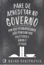 Pare de Acreditar no Governo - Por que os Brasileiros Não Confiam nos Políticos e Amam o Estado