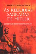 As Relíquias Sagradas de Hitler - A História Real das Pilhagens Nazistas e da Corrida Para Recuperar as Joias da Coroa do Sacro Império Romano